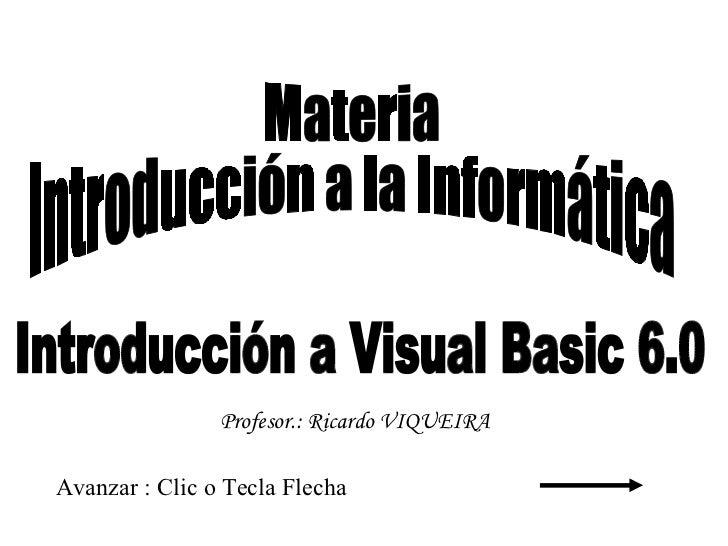 Introducción a Visual Basic 6.0 Avanzar : Clic o Tecla Flecha Materia Introducción a la Informática Profesor.: Ricardo VIQ...