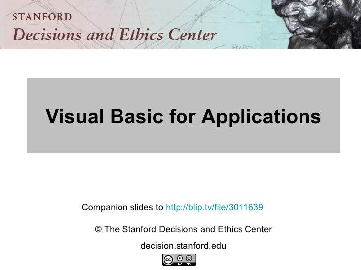 Visual Basic for Applications Companion slides to  http://blip.tv/file/3011639   © The Stanford Decisions and Ethics Cente...