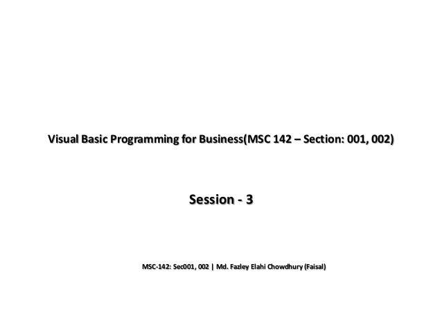 Visual Basic Programming for Business(MSC 142 – Section: 001, 002) Session - 3 MSC-142: Sec001, 002 | Md. Fazley Elahi Cho...