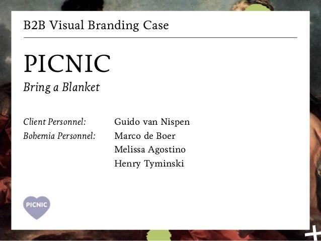 B2B Visual Branding Case PICNIC Bring a Blanket Client Personnel: Bohemia Personnel: Guido van Nispen Marco de Boer Meliss...
