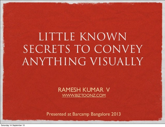 LITTLE KNOWN SECRETS TO CONVEY ANYTHING VISUALLY RAMESH KUMAR V WWW.BIZTOONZ.COM Presented at Barcamp Bangalore 2013 Satur...