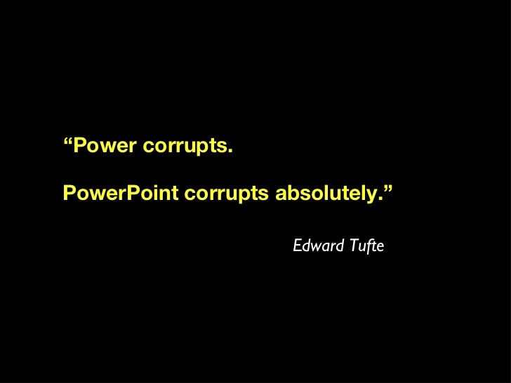""" Power corrupts. PowerPoint corrupts absolutely."" Edward Tufte"