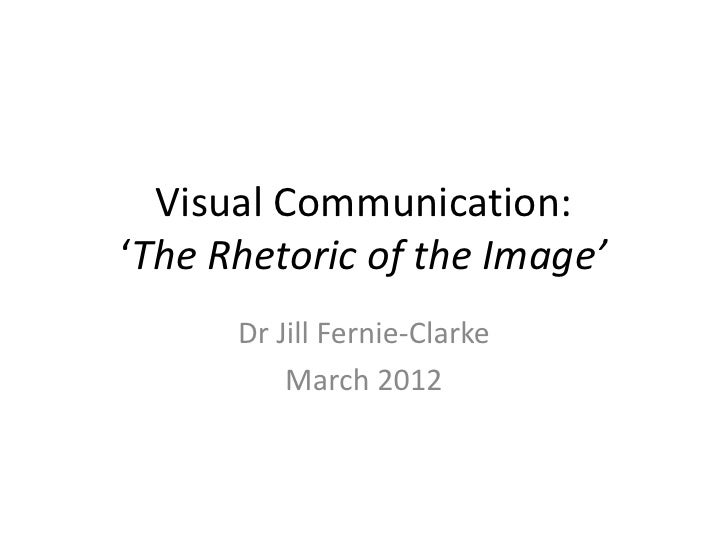 Visual Communication:'The Rhetoric of the Image'      Dr Jill Fernie-Clarke          March 2012