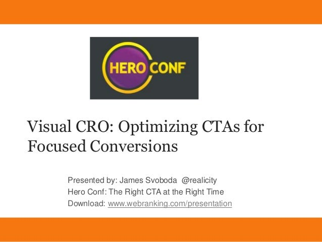 Visual CRO: Optimizing CTAs forFocused Conversions     Presented by: James Svoboda @realicity     Hero Conf: The Right CTA...