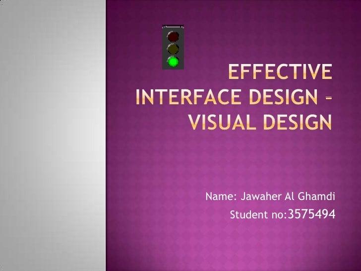 Effective Interface Design – Visual Design<br />Name: Jawaher Al Ghamdi<br />Student no:3575494 <br />