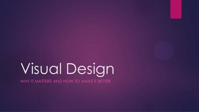 Visual Design WHY IT MATTERS AND HOW TO MAKE IT BETTER