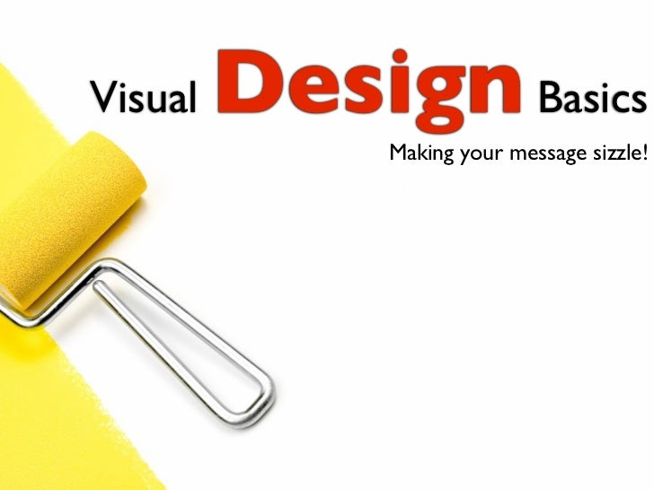 Visual   Design Basics               Making your message sizzle!