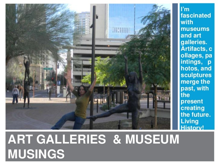 ART GALLERIES  & MUSEUM MUSINGS<br />I'm fascinated with museums and art galleries. Artifacts, collages, paintings,   phot...