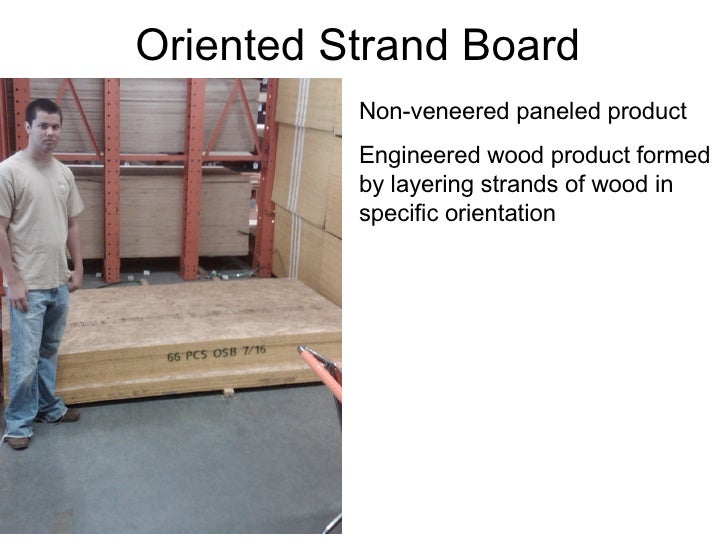 Oriented Strand Board Non-veneered paneled product Engineered wood product formed by layering strands of wood in specific ...