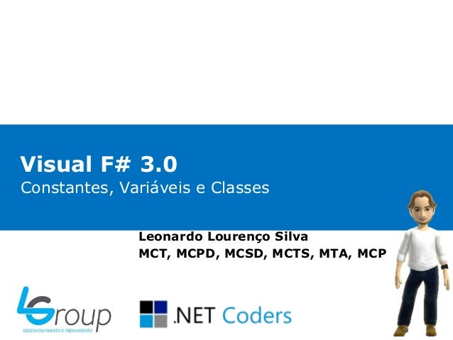 Visual F# 3.0Constantes, Variáveis e Classes              Leonardo Lourenço Silva              MCT, MCPD, MCSD, MCTS, MTA,...