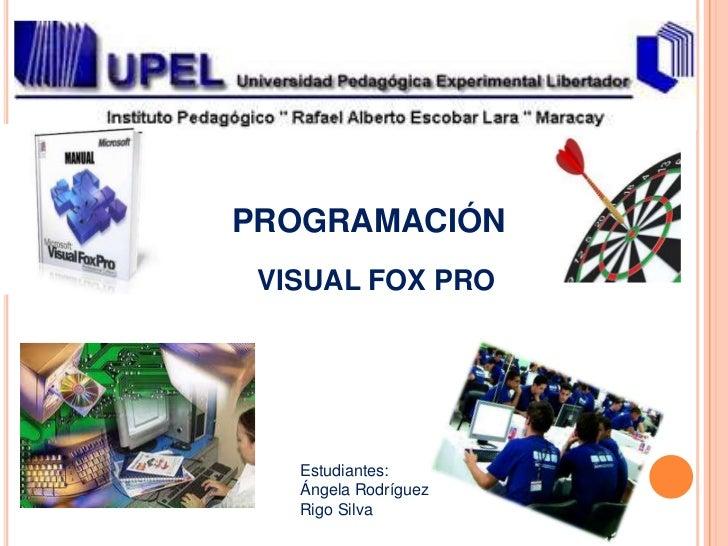 PROGRAMACIÓN VISUAL FOX PRO   Estudiantes:   Ángela Rodríguez   Rigo Silva