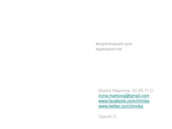 визуализация дляжурналистов Ирина Маркова, 20.08.11  iryna.markova@gmail.com www.facebook.com/irinnka www.twitter.com/iri...
