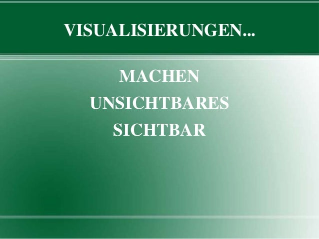 VISUALISIERUNGEN... MACHEN UNSICHTBARES  SICHTBAR