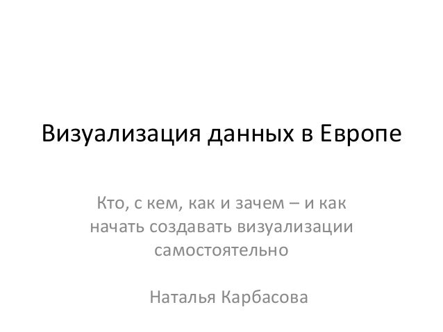 Визуализация данных в Европе Кто, с кем, как и зачем – и как начать создавать визуализации самостоятельно Наталья Карбасова