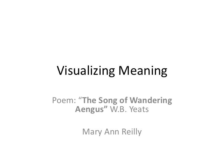 "Visualizing MeaningPoem: ""The Song of Wandering     Aengus"" W.B. Yeats       Mary Ann Reilly"