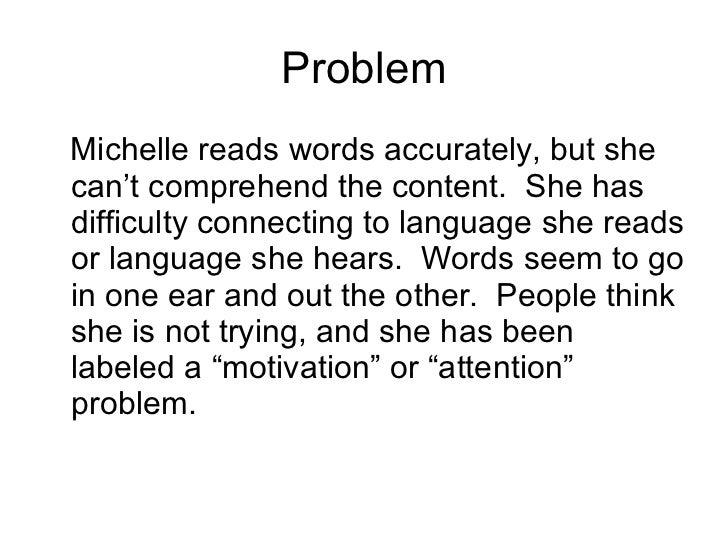 Problem <ul><li>Michelle reads words accurately, but she can't comprehend the content.  She has difficulty connecting to l...