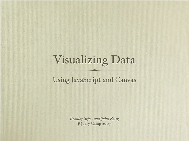 Visualizing Data Using JavaScript and Canvas          Bradley Sepos and John Resig          jQuery Camp 2007