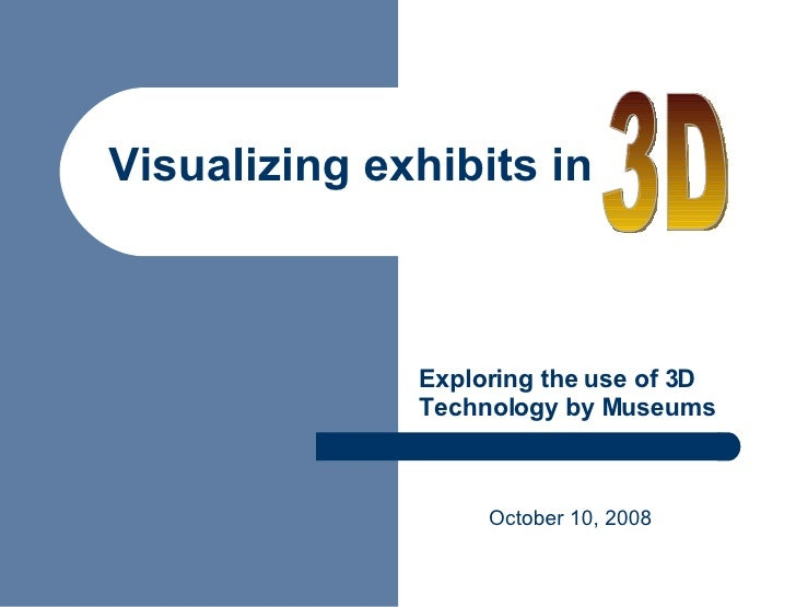 Exploring the use of 3D Technology by Museums October 10, 2008 Visualizing exhibits in 3D