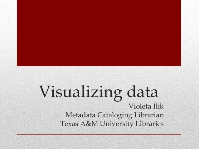 Visualizing data Violeta Ilik Metadata Cataloging Librarian Texas A&M University Libraries