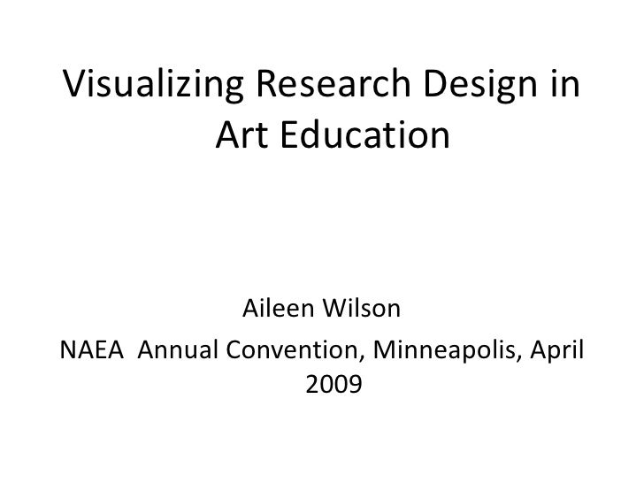 Visualizing Research Design in           Art Education                Aileen Wilson NAEA Annual Convention, Minneapolis, A...