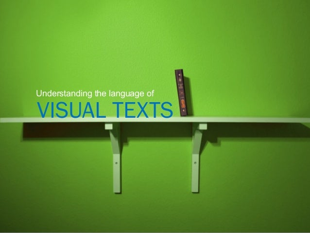 VISUAL TEXTS Understanding the language of