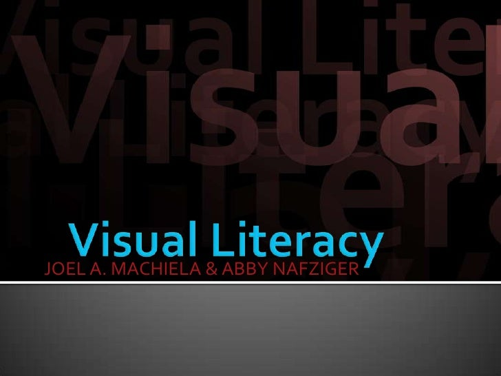 Visual Literacy<br />JOEL A. MACHIELA & ABBY NAFZIGER<br />