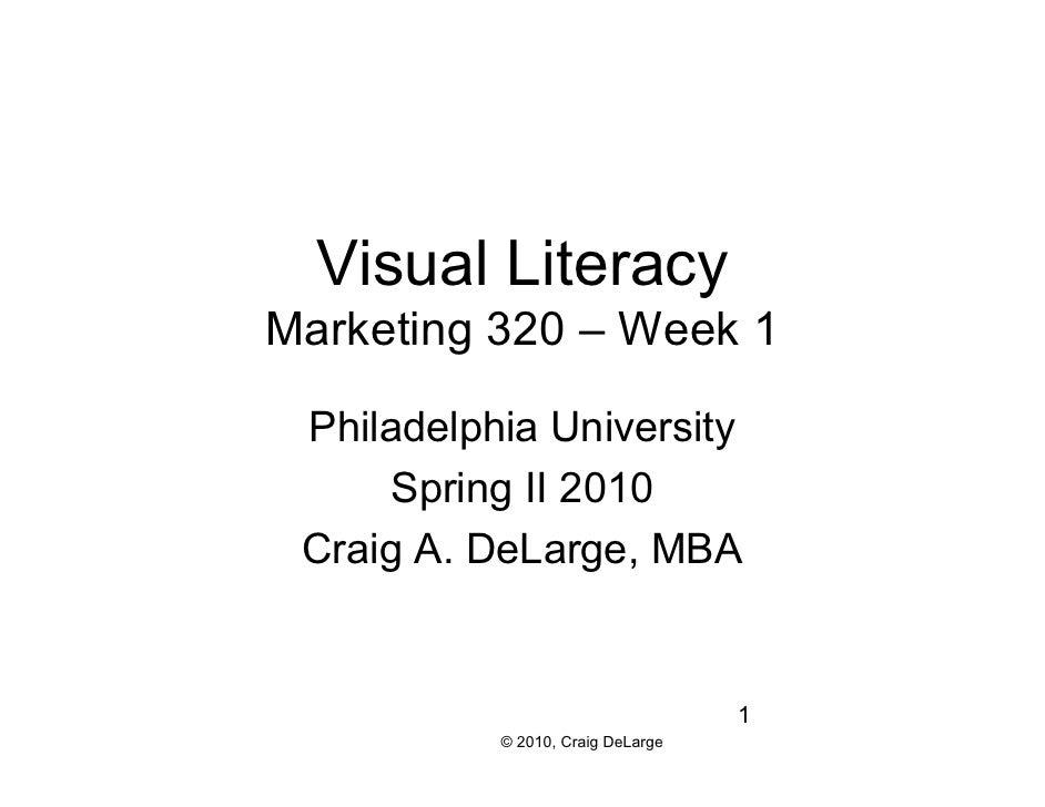 Visual Literacy Marketing 320 – Week 1   Philadelphia University       Spring II 2010  Craig A. DeLarge, MBA              ...