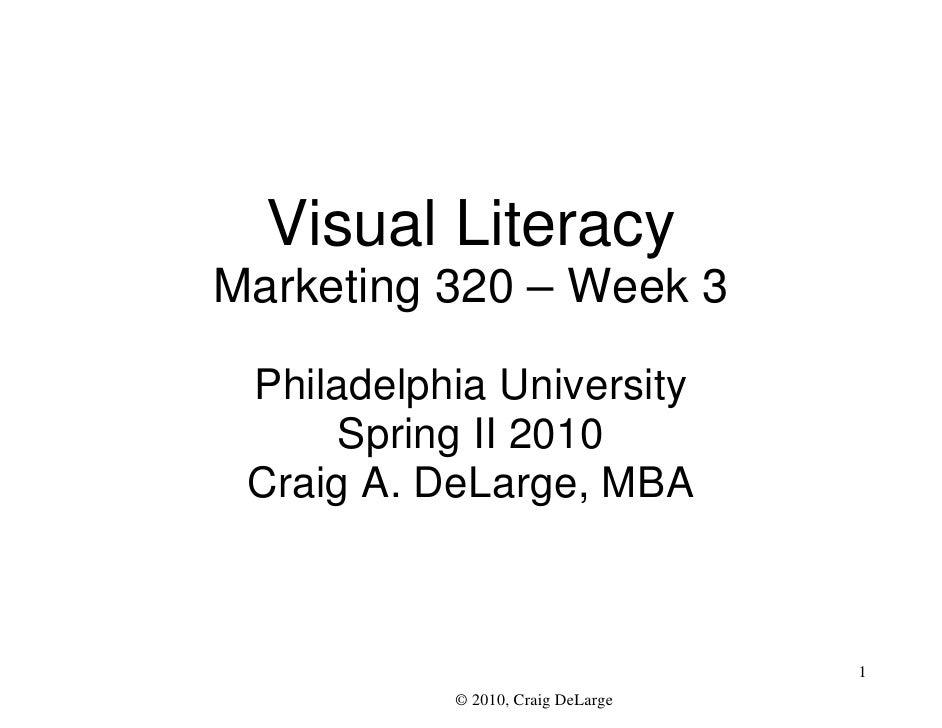 Visual Literacy Marketing 320 – Week 3   Philadelphia University       Spring II 2010  Craig A. DeLarge, MBA              ...
