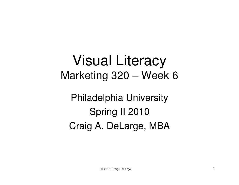 Visual Literacy Marketing 320 – Week 6   Philadelphia University       Spring II 2010  Craig A. DeLarge, MBA            © ...