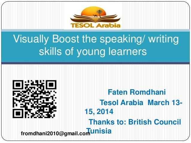 Faten Romdhani Tesol Arabia March 13- 15, 2014 Thanks to: British Council Tunisia Visually Boost the speaking/ writing ski...