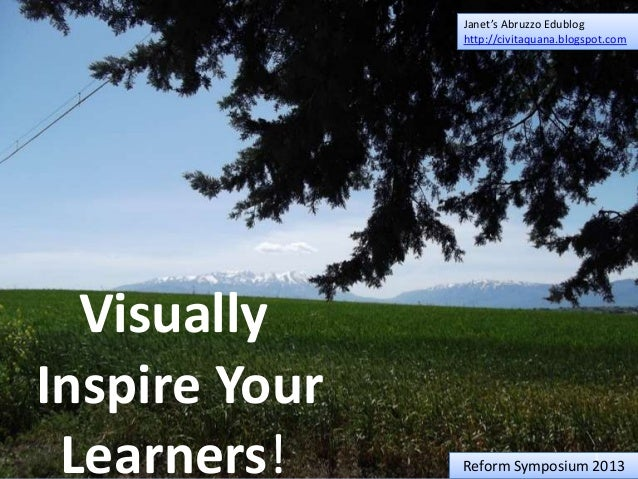 Janet's Abruzzo Edublog http://civitaquana.blogspot.com  Visually Inspire Your Learners!  1  Reform Symposium 2013