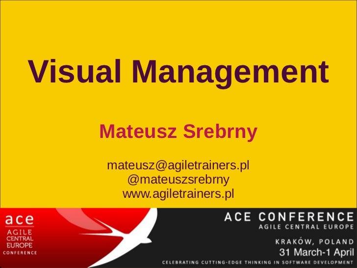 Visual Management    Mateusz Srebrny    mateusz@agiletrainers.pl       @mateuszsrebrny      www.agiletrainers.pl