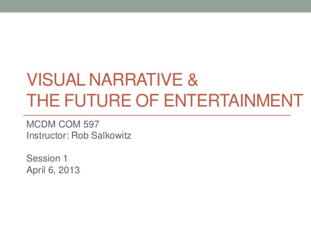 VISUAL NARRATIVE &THE FUTURE OF ENTERTAINMENTMCDM COM 597Instructor: Rob SalkowitzSession 1April 6, 2013