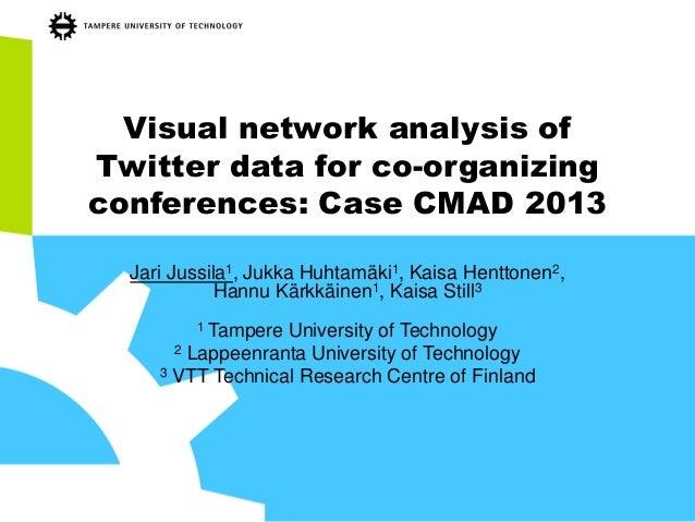 Visual network analysis of Twitter data for co-organizing conferences: Case CMAD 2013 Jari Jussila1, Jukka Huhtamäki1, Kai...