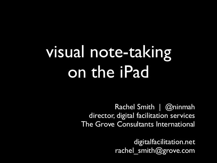 visual note-taking   on the iPad                Rachel Smith | @ninmah       director, digital facilitation services     T...