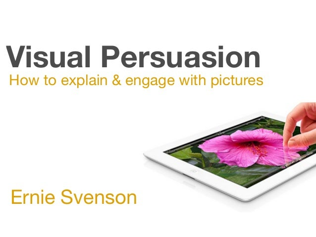Visual Persuasion How to explain & engage with pictures Ernie Svenson