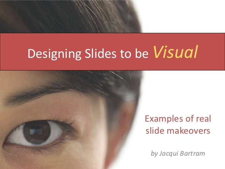 Designing Slides to be Visual<br />Examples of real slide makeovers<br />by Jacqui Bartram<br />