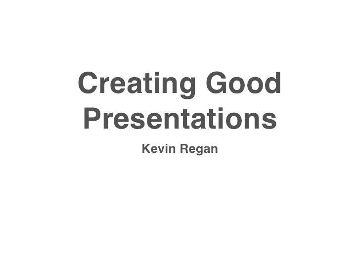 Creating Good Presentations     Kevin Regan