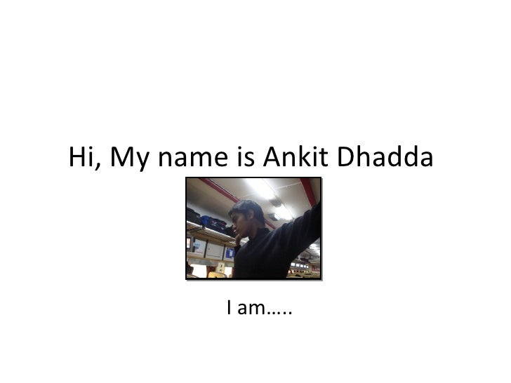Hi, My name is Ankit Dhadda               I am…..