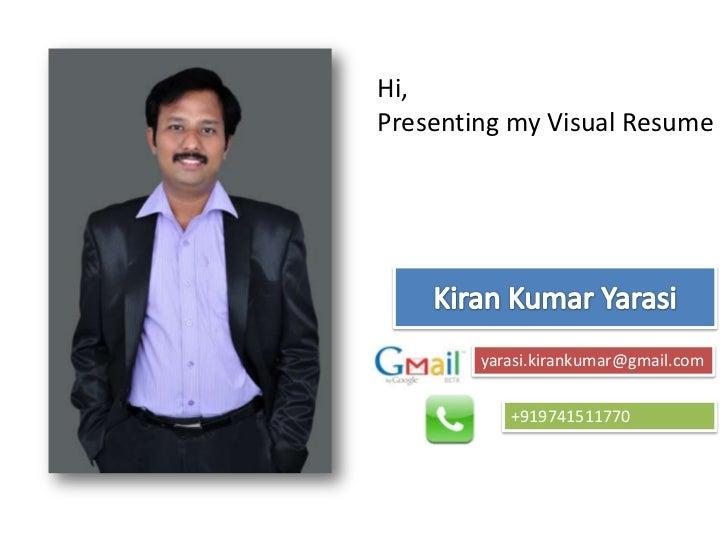 Hi, <br />Presenting my Visual Resume<br />Kiran Kumar Yarasi<br />yarasi.kirankumar@gmail.com<br />+919741511770<br />