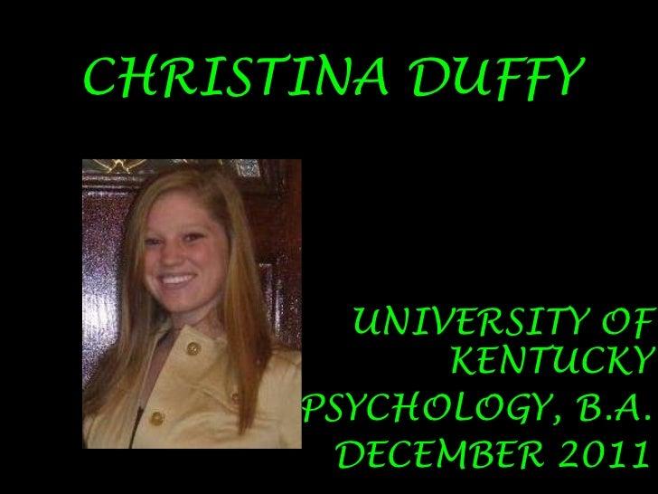 CHRISTINA DUFFY<br />UNIVERSITY OF KENTUCKY<br />PSYCHOLOGY, B.A.<br />DECEMBER 2011<br />