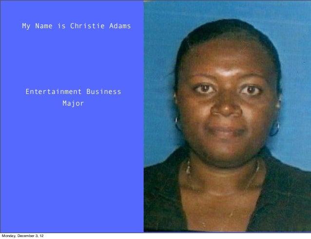 My Name is Christie Adams            Entertainment Business                         MajorMonday, December 3, 12