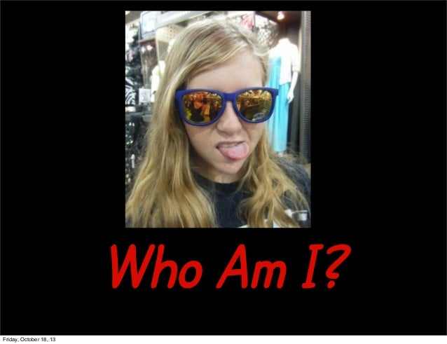 Who Am I? Friday, October 18, 13