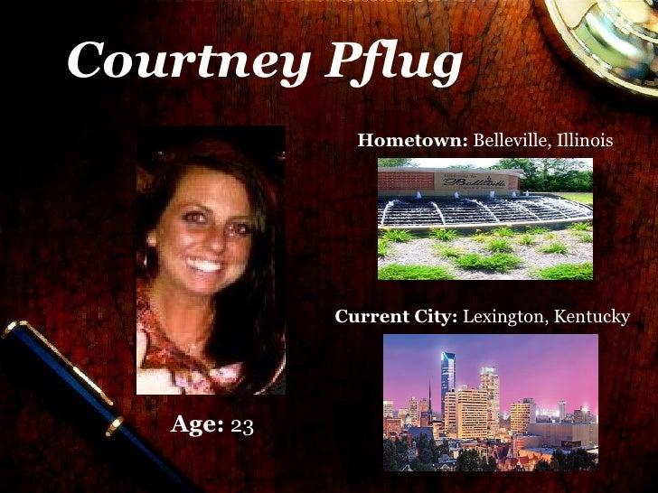 Courtney Pflug               Hometown: Belleville, Illinois             Current City: Lexington, Kentucky   Age: 23