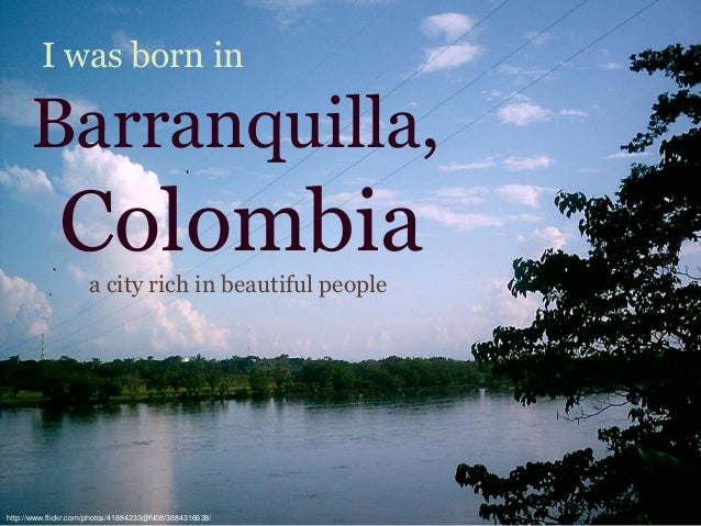 Colombia I was born in Barranquilla, http://www.flickr.com/photos/41884233@N08/3884316638/ a city rich in beautiful people