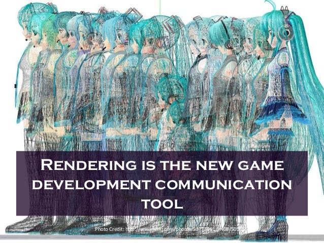 Rendering is the new game development communication tool Photo Credit: http://www.flickr.com/photos/53773061@N08/505665817...