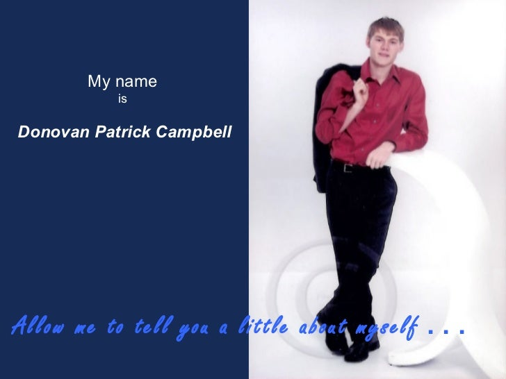 Allow me to tell you a little about myself   . . . My name   is  Donovan Patrick Campbell