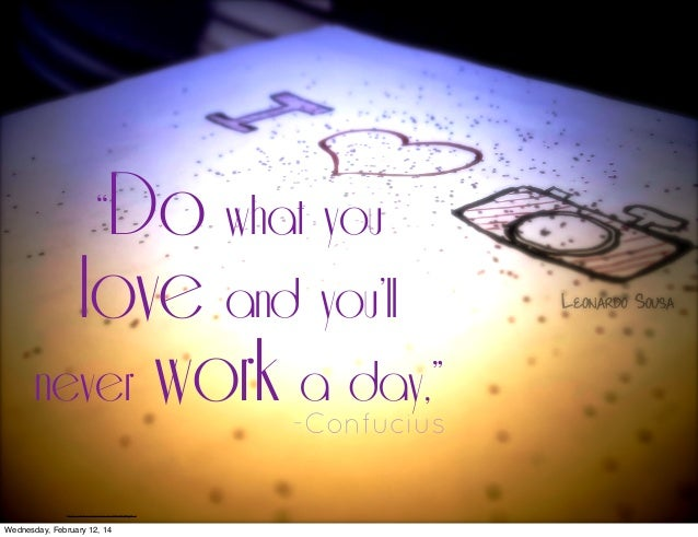 """Do what you love and you'll never work a day,""  -Confucius  http://www.flickr.com/photos/leonardoss/8193525779/lightbox/  ..."