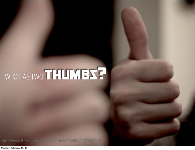 WHO HAS TWO            thumbs?http://www.flickr.com/photos/83198397@N00/5037340038Monday, February 18, 13