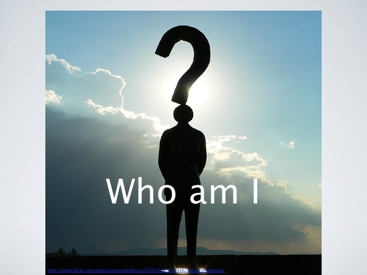 Who am Ihttp://www.flickr.com/photos/marcobellucci/3534516458/sizes/l/in/photostream/